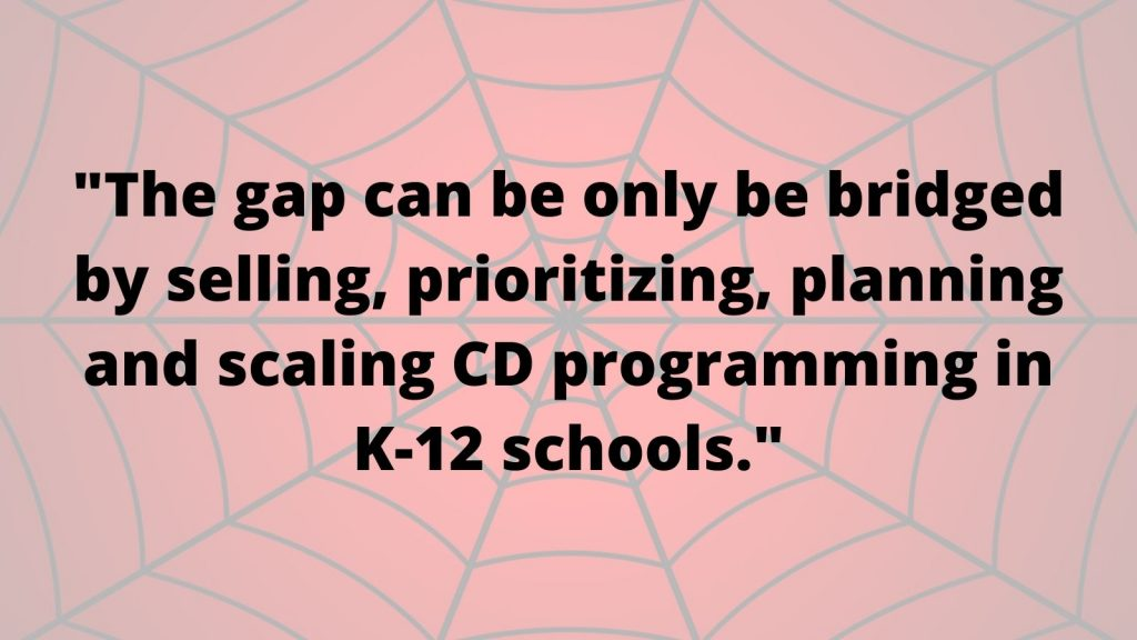 quote on background of spideweb image: The gap can be only be bridged by selling, prioritizing, planning and scaling CD programming in K-12 schools.