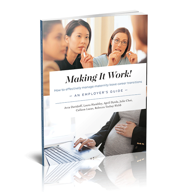 Making It Work! How to Effectively Manage Maternity Leave Career Transitions: An Employer's Guide